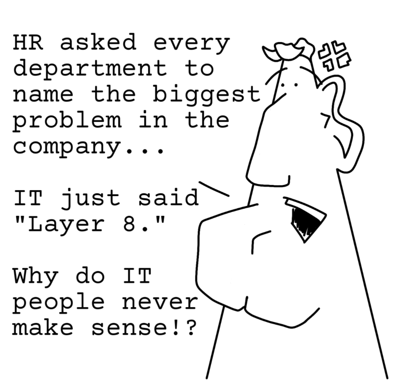HR asked every department to name the biggest problem in the company... IT just said Layer 8. Why do IT people never make sense!?
