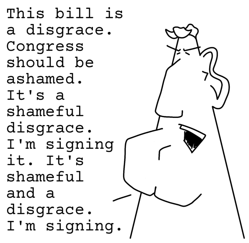 This bill is a disgrace. Congress should be ashamed. It's a shameful disgrace. I'm signing it. It's shameful and a disgrace. I'm signing.